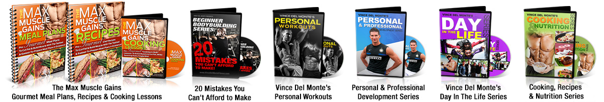 The Max Muscle Gains, Gourmet Meal Plans, Recipes & Cooking Lessons, 20 Mistakes You Can't Afford To Make, Vince Del Monte's Personal Workouts, Personal & Professional Development Series, Vince Del Monte's Day In The Life Series, Cooking, Recipes & Nutrition Series